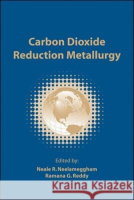 Carbon Dioxide Reduction Metallurgy Neale R. Neelameggham Ramana G. Reddy  9780873397131