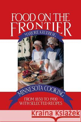 Food on the Frontier: Minnesota Cooking from 1850 to 1900 with Selected Recipes Marjorie Kreidberg 9780873510974