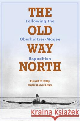 The Old Way North: Following the Oberholtzer-Magee Expedition David Pelly 9780873516167