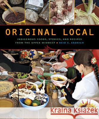 Original Local: Indigenous Foods, Stories, and Recipes from the Upper Midwest Heid E. Erdrich 9780873518949