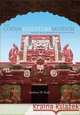 The Copan Sculpture Museum: Ancient Maya Artistry in Stucco and Stone Barbara W. Fash 9780873658584