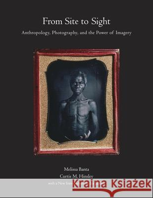 From Site to Sight: Anthropology, Photography, and the Power of Imagery, Thirtieth Anniversary Edition Melissa Banta Curtis M. Hinsley Joan Kathryn O'Donnell 9780873658676