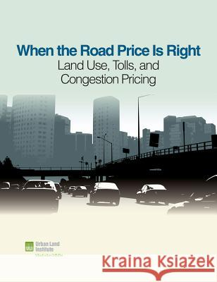 When the Road Price Is Right : Land Use, Tolls, and Congestion Pricing Sarah Jo Peterson Rachel MacCleery 9780874202625