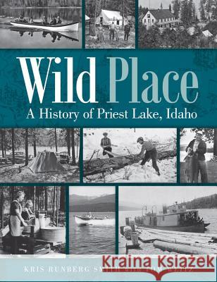 Wild Place: A History of Priest Lake, Idaho Kris Runberg Smith Tom Weitz 9780874223293