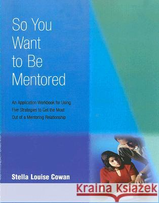 So You Want to Be Mentored: An Application Workbook for Using Five Strategies to Get the Most Out of a Mentoring Relationship Stella Louise Cowan 9780874259285