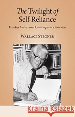 The Twilight of Self-Reliance: Frontier Values and Contemporary America Wallace Stegner 9780874809527