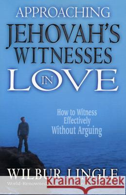 Approaching Jehovah's Witnesses in Love: How to Witness Effectively Without Arguing Wilbur Lingle 9780875087788