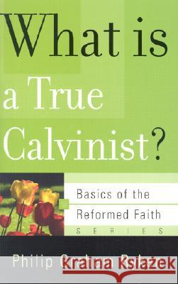 What is a True Calvinist? Philip Graham Ryken 9780875525983
