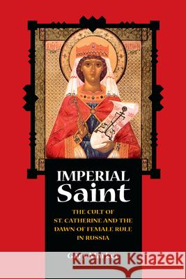 Imperial Saint: The Cult of St. Catherine and the Dawn of Female Rule in Russia Gary Marker 9780875803753