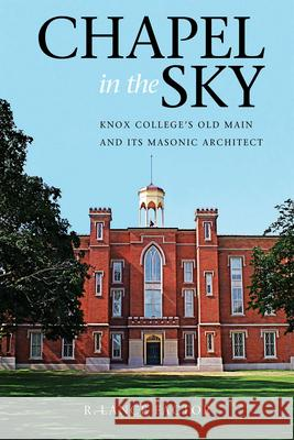 Chapel in the Sky: Knox College's Old Main and Its Masonic Architect R. Lance Factor 9780875804156