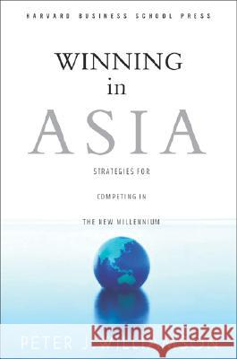 Winning in Asia: Strategies for Competing in the New Millennium Peter J. Williamson 9780875846200
