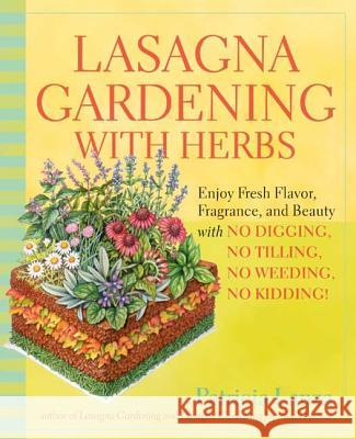 Lasagna Gardening with Herbs: Enjoy Fresh Flavor, Fragrance, and Beauty with No Digging, No Tilling, No Weeding, No Kidding! Patricia Lanza 9780875968971