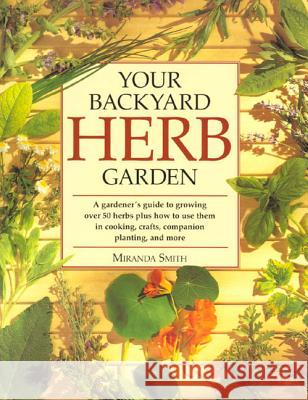 Your Backyard Herb Garden: A Gardener's Guide to Growing Over 50 Herbs Plus How to Use Them in Cooking, Crafts, Companion Planting and More Miranda Smith 9780875969947