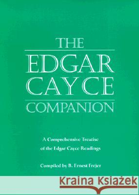 The Edgar Cayce Companion: A Comprehensive Treatise of the Edgar Cayce Readings B. Ernest Frejer B. Ernest Frejer Jon Robertson 9780876043578