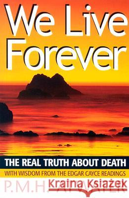 We Live Forever: The Real Truth about Death P. M. H. Atwater 9780876044926