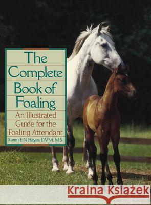 The Complete Book of Foaling: An Illustrated Guide for the Foaling Attendant Karen E. N. Hayes 9780876059517