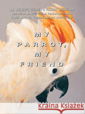 My Parrot, My Friend: An Owner's Guide to Parrot Behavior Bonnie Munro Doane Thomas Qualkinbush 9780876059708