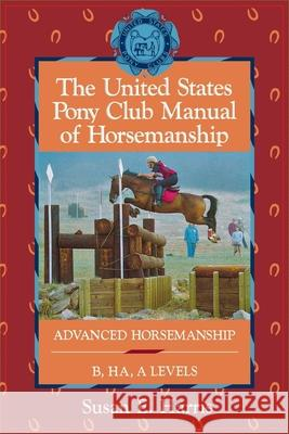 The United States Pony Club Manual of Horsemanship: Advanced Horsemanship B/Ha/A Levels Susan E. Harris 9780876059814