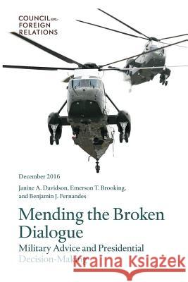 Mending the Broken Dialogue: Military Advice and Presidential Decision-Making Janine a. Davidson Emerson T. Brooking Benjamin J. Fernandes 9780876096918