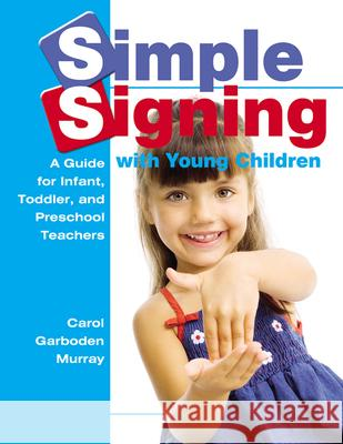 Simple Signing with Young Children: A Guide for Infant, Toddler, and Preschool Teachers Carol Garboden Murray 9780876590331