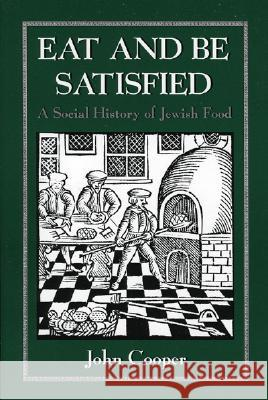 Eat and Be Satisfied: A Social History of Jewish Food John Cooper 9780876683163