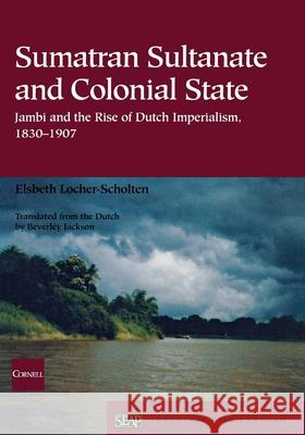 Sumatran Sultanate and Colonial State: Jambi and the Rise of Dutch Imperialism, 1830-1907 Elsbeth Locher-Scholten Beverley Jackson 9780877277361