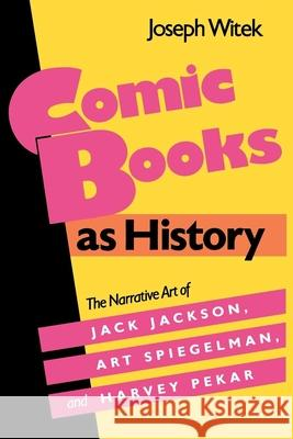 Comic Books as History : The Narrative Art of Jack Jackson, Art Spiegelman, and Harvey Pekar   9780878054060