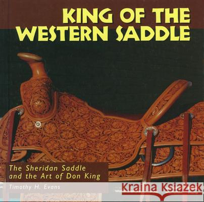 King of the Western Saddle: The Sheridan Saddle and the Art of Don King Timothy H. Evans Tim Evans 9780878058099
