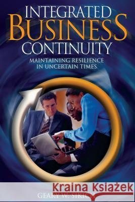 Integrated Business Continuity: Maintaining Resilience in Uncertain Times Geary W. Sikich 9780878148653