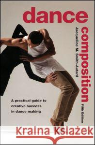 Dance Composition: A Practical Guide to Creative Success in Dance Making Jacqueline M. Smith-Autard Smith-Autard 9780878301973