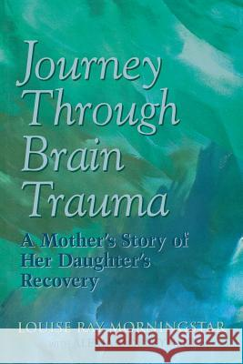 Journey Through Brain Trauma: A Mother's Story of Her Daughter's Recovery Louise Ray Morningstar Alexia Dorszynski 9780878339884