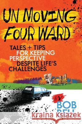 Un Moving Four Ward: Tales + Tips for Keeping Perspective Despite Life's Challenges Bob Bell 9780878397655