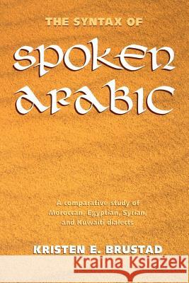 The Syntax of Spoken Arabic: A Comparative Study of Moroccan, Egyptian, Syrian, and Kuwaiti Dialects Kristen Brustad 9780878407897 Georgetown University Press