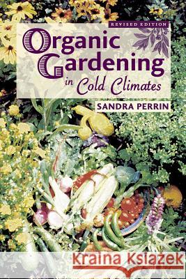 Organic Gardening in Cold Climates Sandra Perrin Kim Williams 9780878424511