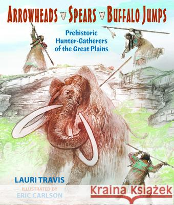 Arrowheads, Spears, and Buffalo Jumps: Prehistoric Hunter-Gatherers of the Great Plains Lauri Travis Eric Carlson 9780878426928
