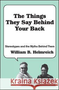 The Things They Say Behind Your Back: Stereotypes and the Myths Behind Them William B. Helmreich 9780878559534