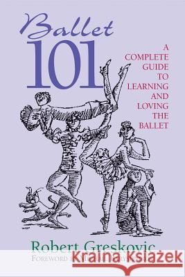 Ballet 101: A Complete Guide to Learning and Loving the Ballet Robert Greskovic 9780879103255