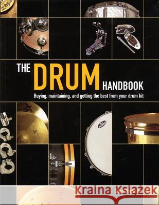 The Drum Handbook: Buying, Maintaining and Getting the Best from Your Drum Kit Geoff Nicholls 9780879307509 Backbeat Books