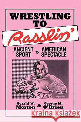 Wrestling to Rasslin': Ancient Sport to American Spectacle Gerald W. Morton George M. O'Brien George M. O'Brien 9780879723248