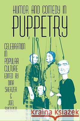 Humor and Comedy in Puppetry: Celebration in Popular Culture Dina Sherzer 9780879724139