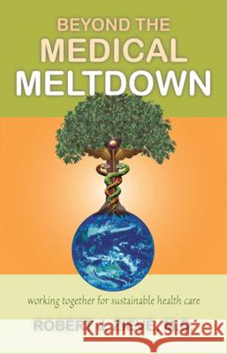 Beyond the Medical Meltdown Robert J. Zieve MD Robert Zieve 9780880105729