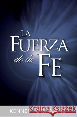 La Fuerza de La Fe: The Force of Faith (Spanish) Kenneth Copeland 9780881142983