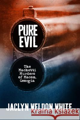 Pure Evil: The Machetti Murders of Macon, Georgia Jaclyn Weldon White 9780881467598