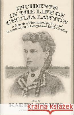 Incidents in the Life of Cecilia Lawton: A Memoir of Plantation Life, War, and Reconstruction in Georgia and South Carolina Karen Stokes James Everett Kibler 9780881467659