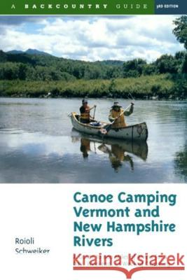 Canoe Camping Vermont and New Hampshire Rivers : A Guide to 600 Miles of Rivers for a Day, Weekend, or Week of Canoeing Roioli Schweiker 9780881504576