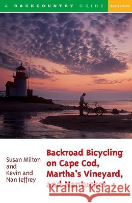 Backroad Bicycling on Cape Cod, Martha's Vineyard, and Nantucket: 25 Rides for Road and Mountain Bikes Susan Milton Kevin Jeffrey Nan Jeffrey 9780881505016