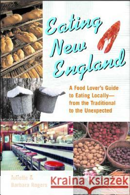 Eating New England: A Food Love's Guide to Eating Locally, from the Traditional to the Unexpected Juliette Rogers Barbara Radcliffe Rogers 9780881505214