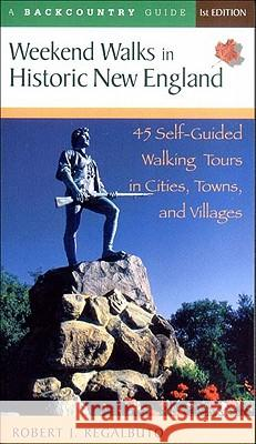 Weekend Walks in Historic New England: 45 Self-Guided Walking Tours in Cities, Towns, and Villages Robert J. Regalbuto 9780881505276