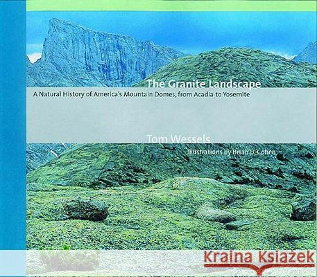 The Granite Landscape: A Natural History of America's Mountain Domes, from Acadia to Yosemite Tom Wessels Brian D. Cohen 9780881505283