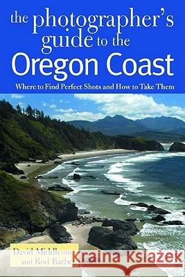 The Photographer's Guide to the Oregon Coast: Where to Find Perfect Shots and How to Take Them David Middleton Rod Barbee 9780881505344